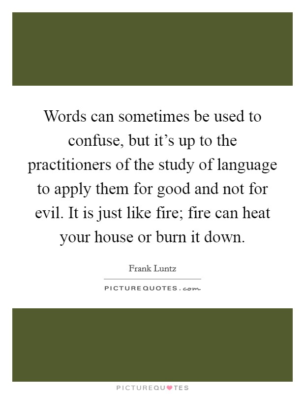 Words can sometimes be used to confuse, but it's up to the practitioners of the study of language to apply them for good and not for evil. It is just like fire; fire can heat your house or burn it down Picture Quote #1