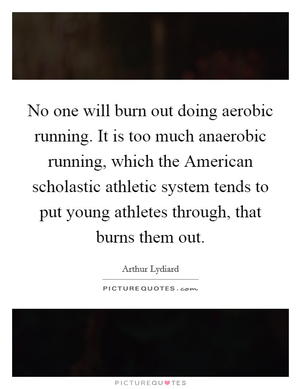No one will burn out doing aerobic running. It is too much anaerobic running, which the American scholastic athletic system tends to put young athletes through, that burns them out Picture Quote #1