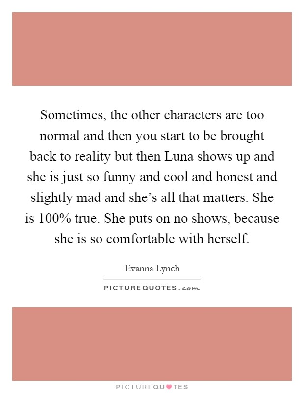 Sometimes, the other characters are too normal and then you start to be brought back to reality but then Luna shows up and she is just so funny and cool and honest and slightly mad and she's all that matters. She is 100% true. She puts on no shows, because she is so comfortable with herself Picture Quote #1
