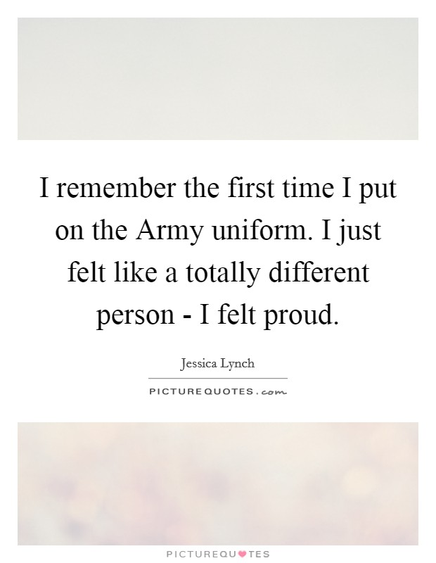 I remember the first time I put on the Army uniform. I just felt like a totally different person - I felt proud Picture Quote #1