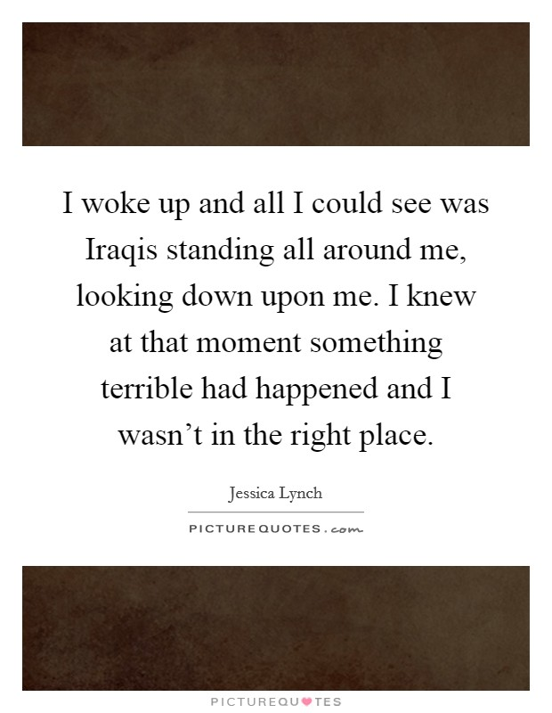 I woke up and all I could see was Iraqis standing all around me, looking down upon me. I knew at that moment something terrible had happened and I wasn't in the right place Picture Quote #1