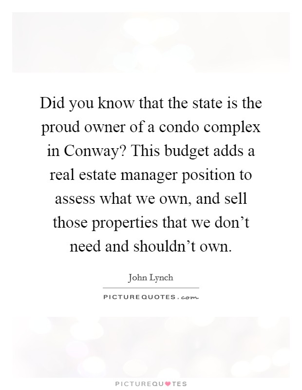 Did you know that the state is the proud owner of a condo complex in Conway? This budget adds a real estate manager position to assess what we own, and sell those properties that we don't need and shouldn't own Picture Quote #1