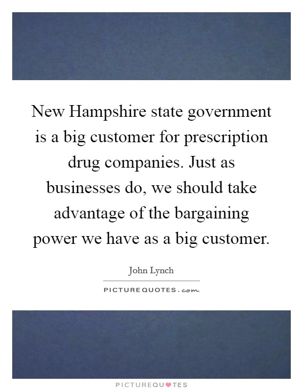 New Hampshire state government is a big customer for prescription drug companies. Just as businesses do, we should take advantage of the bargaining power we have as a big customer Picture Quote #1