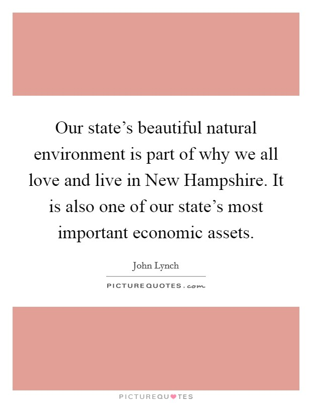 Our state's beautiful natural environment is part of why we all love and live in New Hampshire. It is also one of our state's most important economic assets Picture Quote #1