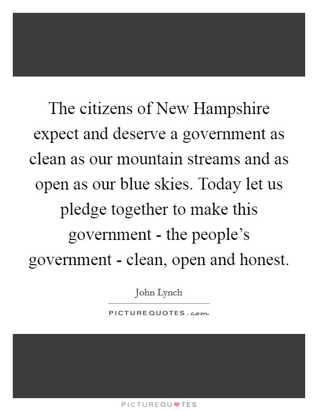 The citizens of New Hampshire expect and deserve a government as clean as our mountain streams and as open as our blue skies. Today let us pledge together to make this government - the people's government - clean, open and honest Picture Quote #1