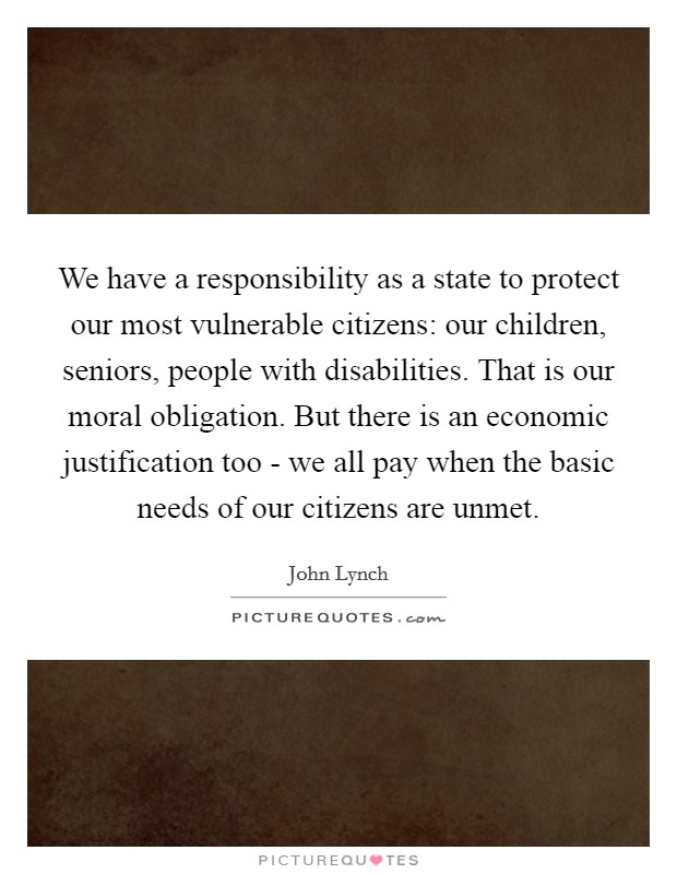 We have a responsibility as a state to protect our most vulnerable citizens: our children, seniors, people with disabilities. That is our moral obligation. But there is an economic justification too - we all pay when the basic needs of our citizens are unmet Picture Quote #1