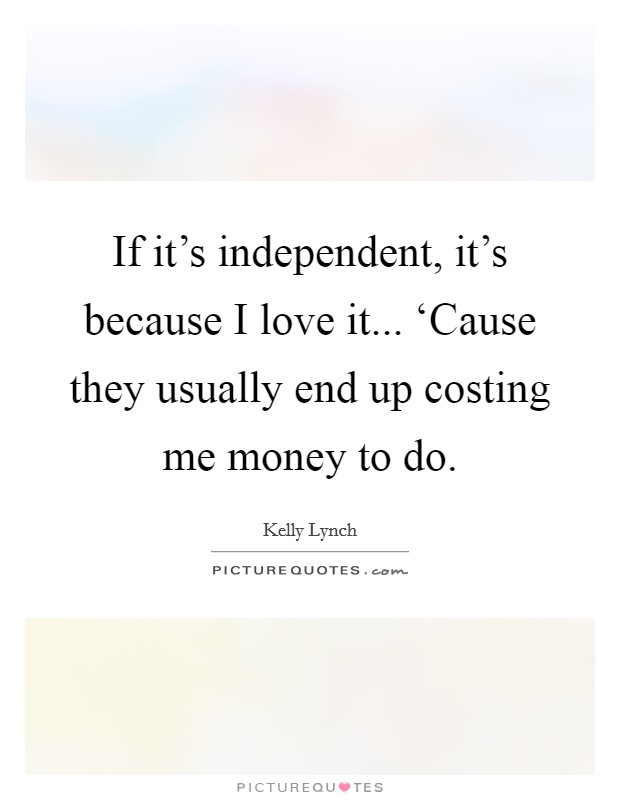 If it's independent, it's because I love it... 'Cause they usually end up costing me money to do Picture Quote #1