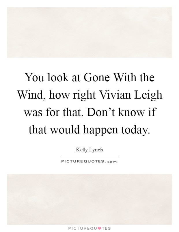 You look at Gone With the Wind, how right Vivian Leigh was for that. Don't know if that would happen today Picture Quote #1
