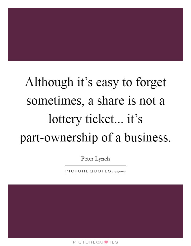 Although it's easy to forget sometimes, a share is not a lottery ticket... it's part-ownership of a business Picture Quote #1