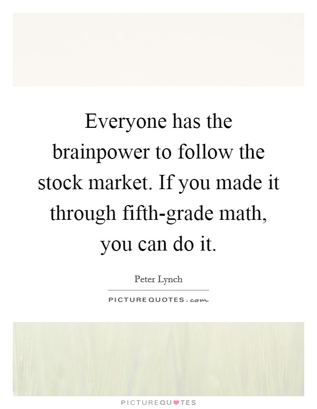 Everyone has the brainpower to follow the stock market. If you made it through fifth-grade math, you can do it Picture Quote #1