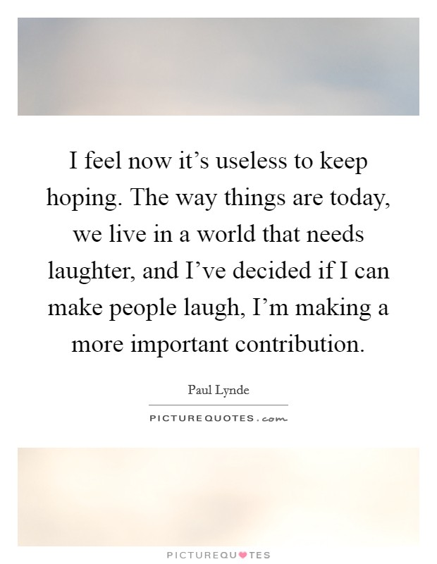 I feel now it's useless to keep hoping. The way things are today, we live in a world that needs laughter, and I've decided if I can make people laugh, I'm making a more important contribution Picture Quote #1
