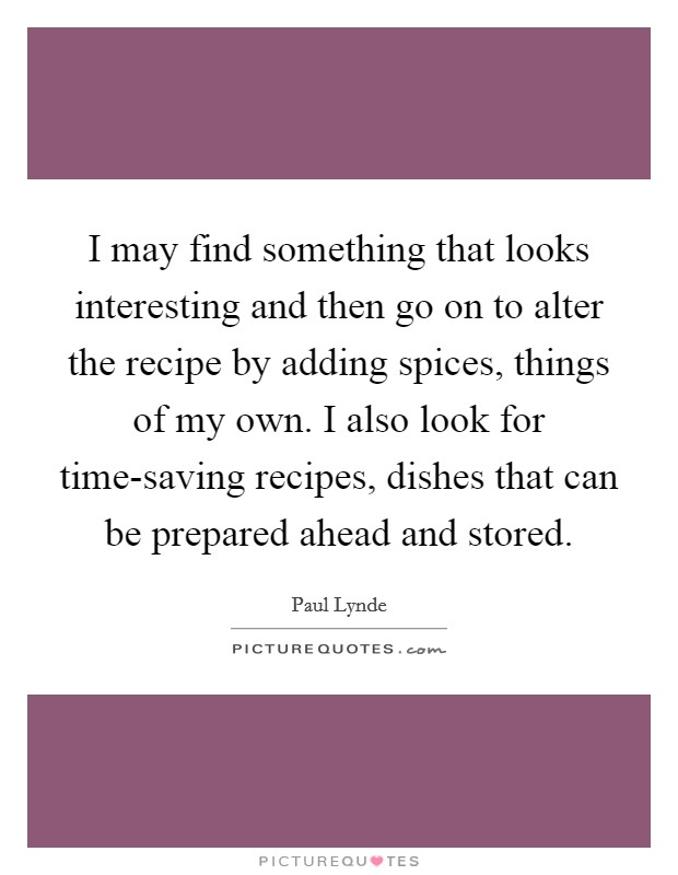 I may find something that looks interesting and then go on to alter the recipe by adding spices, things of my own. I also look for time-saving recipes, dishes that can be prepared ahead and stored Picture Quote #1