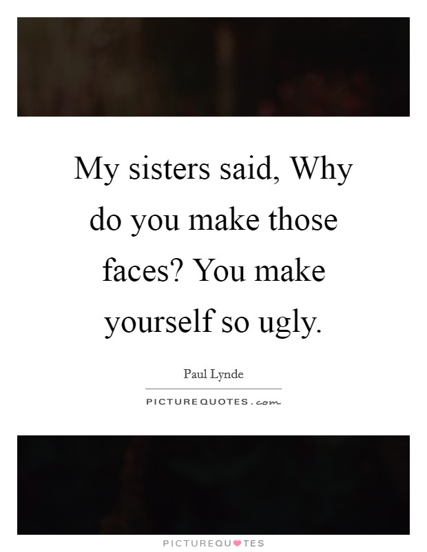 My sisters said, Why do you make those faces? You make yourself so ugly Picture Quote #1