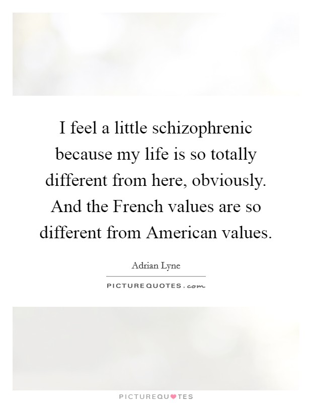I feel a little schizophrenic because my life is so totally different from here, obviously. And the French values are so different from American values Picture Quote #1