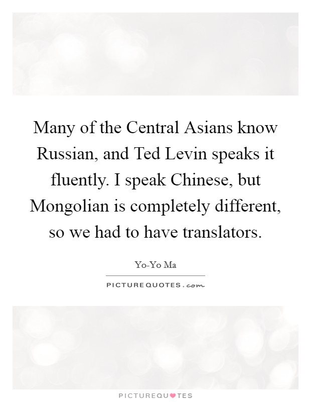 Many of the Central Asians know Russian, and Ted Levin speaks it fluently. I speak Chinese, but Mongolian is completely different, so we had to have translators Picture Quote #1