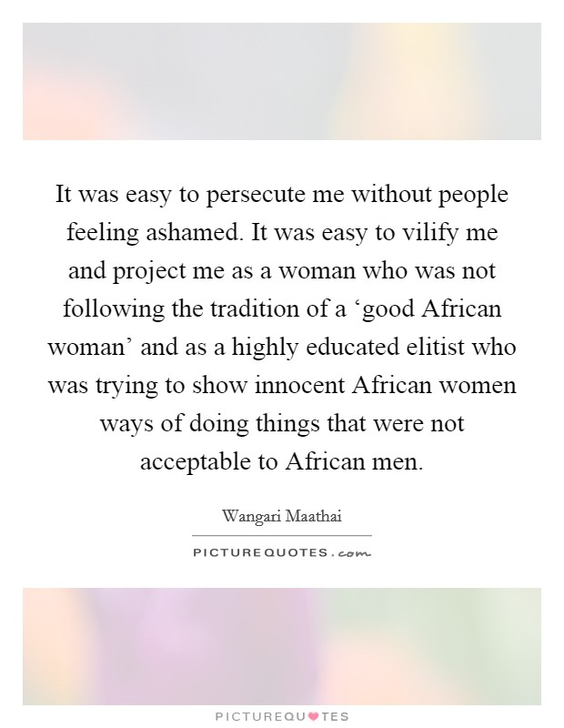 It was easy to persecute me without people feeling ashamed. It was easy to vilify me and project me as a woman who was not following the tradition of a 'good African woman' and as a highly educated elitist who was trying to show innocent African women ways of doing things that were not acceptable to African men Picture Quote #1