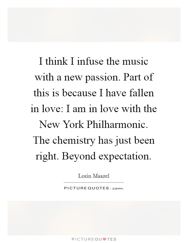I think I infuse the music with a new passion. Part of this is because I have fallen in love: I am in love with the New York Philharmonic. The chemistry has just been right. Beyond expectation Picture Quote #1