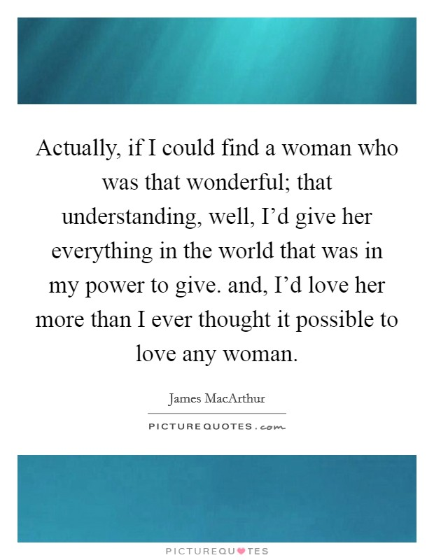 Actually, if I could find a woman who was that wonderful; that understanding, well, I'd give her everything in the world that was in my power to give. and, I'd love her more than I ever thought it possible to love any woman Picture Quote #1