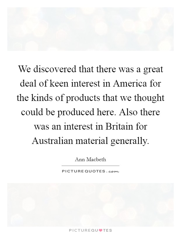 We discovered that there was a great deal of keen interest in America for the kinds of products that we thought could be produced here. Also there was an interest in Britain for Australian material generally Picture Quote #1