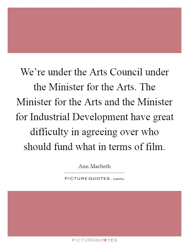 We're under the Arts Council under the Minister for the Arts. The Minister for the Arts and the Minister for Industrial Development have great difficulty in agreeing over who should fund what in terms of film Picture Quote #1