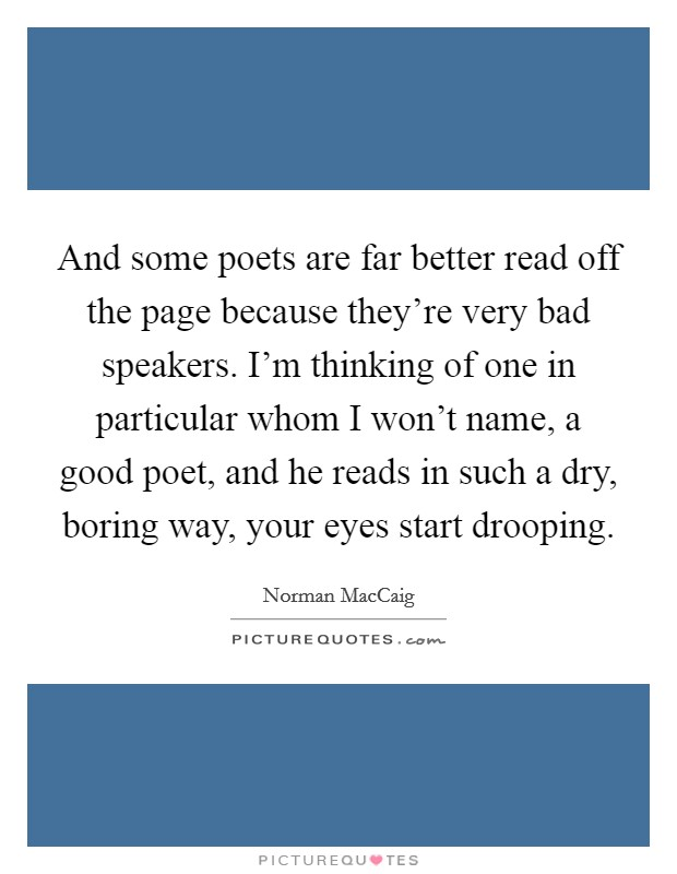 And some poets are far better read off the page because they're very bad speakers. I'm thinking of one in particular whom I won't name, a good poet, and he reads in such a dry, boring way, your eyes start drooping Picture Quote #1