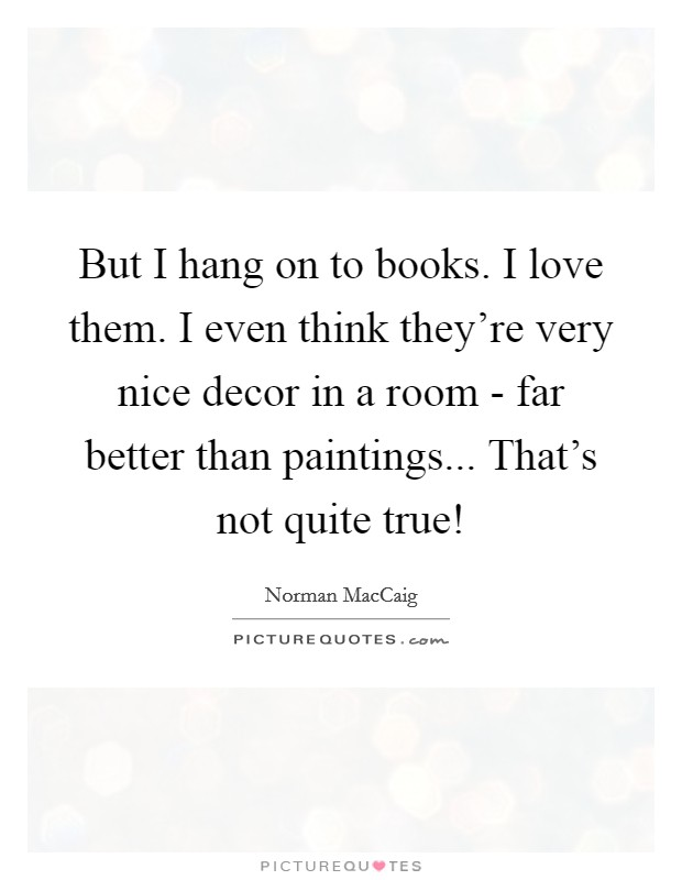 But I hang on to books. I love them. I even think they're very nice decor in a room - far better than paintings... That's not quite true! Picture Quote #1