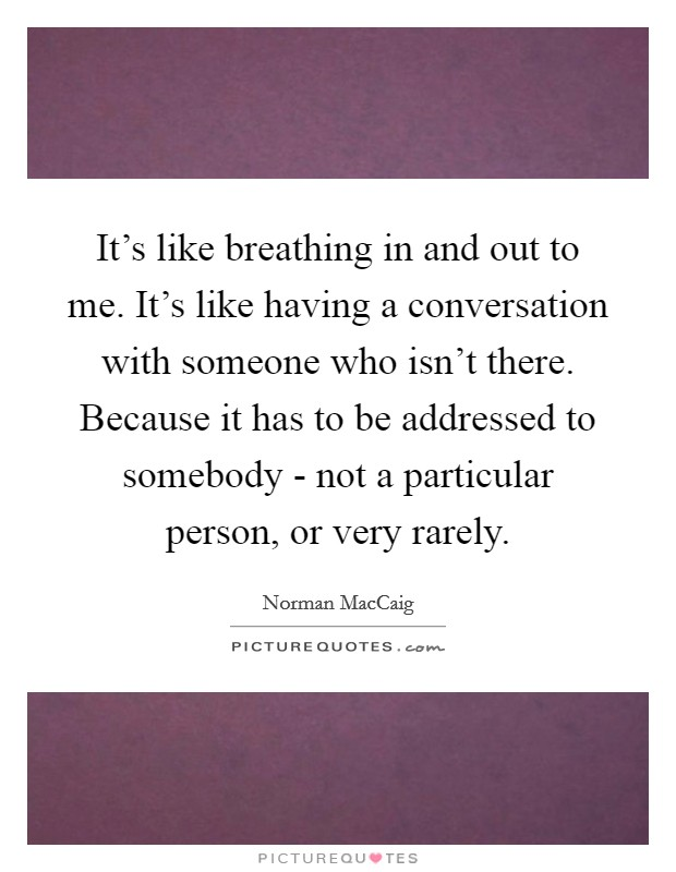 It's like breathing in and out to me. It's like having a conversation with someone who isn't there. Because it has to be addressed to somebody - not a particular person, or very rarely Picture Quote #1