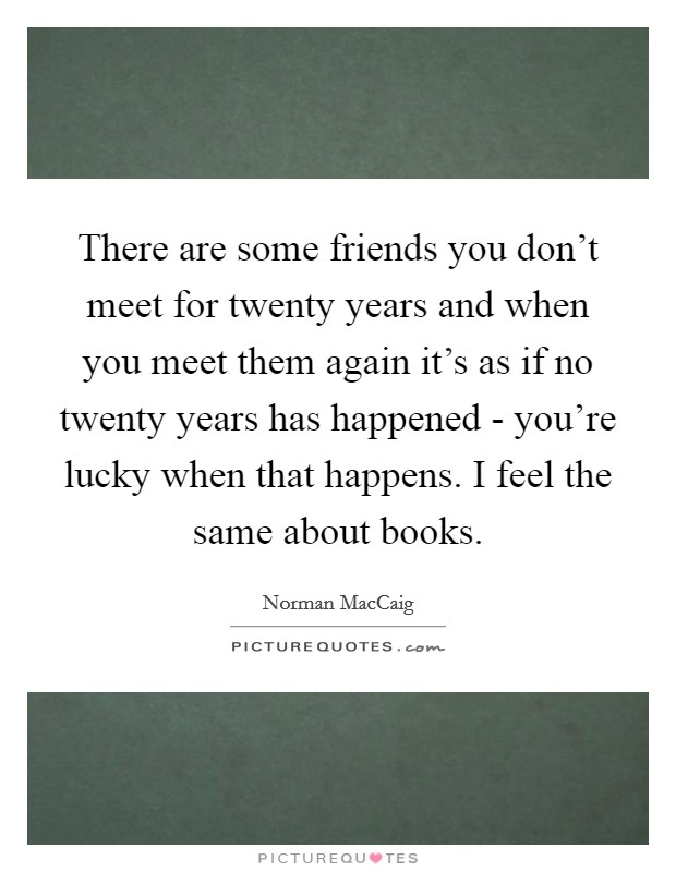There are some friends you don't meet for twenty years and when you meet them again it's as if no twenty years has happened - you're lucky when that happens. I feel the same about books Picture Quote #1
