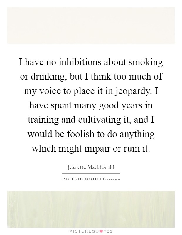 I have no inhibitions about smoking or drinking, but I think too much of my voice to place it in jeopardy. I have spent many good years in training and cultivating it, and I would be foolish to do anything which might impair or ruin it Picture Quote #1
