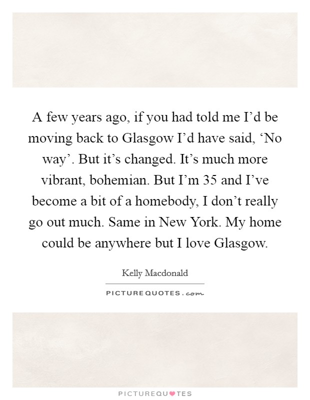 A few years ago, if you had told me I'd be moving back to Glasgow I'd have said, 'No way'. But it's changed. It's much more vibrant, bohemian. But I'm 35 and I've become a bit of a homebody, I don't really go out much. Same in New York. My home could be anywhere but I love Glasgow Picture Quote #1