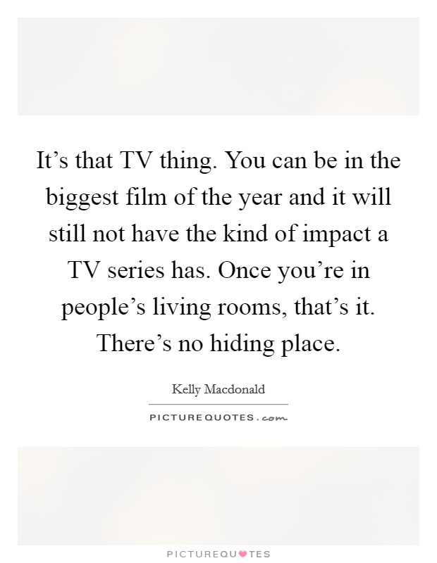 It's that TV thing. You can be in the biggest film of the year and it will still not have the kind of impact a TV series has. Once you're in people's living rooms, that's it. There's no hiding place Picture Quote #1