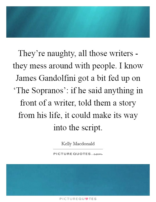 They're naughty, all those writers - they mess around with people. I know James Gandolfini got a bit fed up on 'The Sopranos': if he said anything in front of a writer, told them a story from his life, it could make its way into the script Picture Quote #1