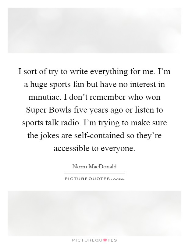 I sort of try to write everything for me. I'm a huge sports fan but have no interest in minutiae. I don't remember who won Super Bowls five years ago or listen to sports talk radio. I'm trying to make sure the jokes are self-contained so they're accessible to everyone Picture Quote #1