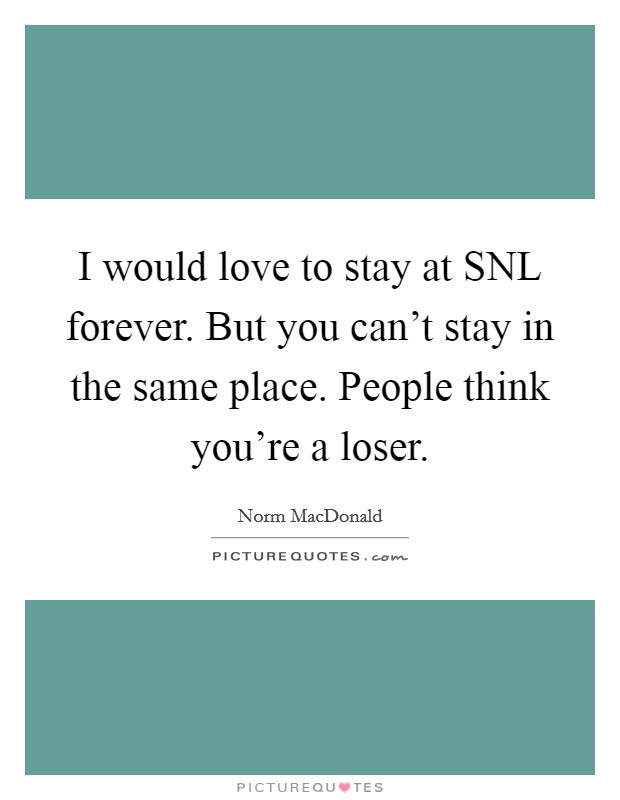 I would love to stay at SNL forever. But you can't stay in the same place. People think you're a loser Picture Quote #1