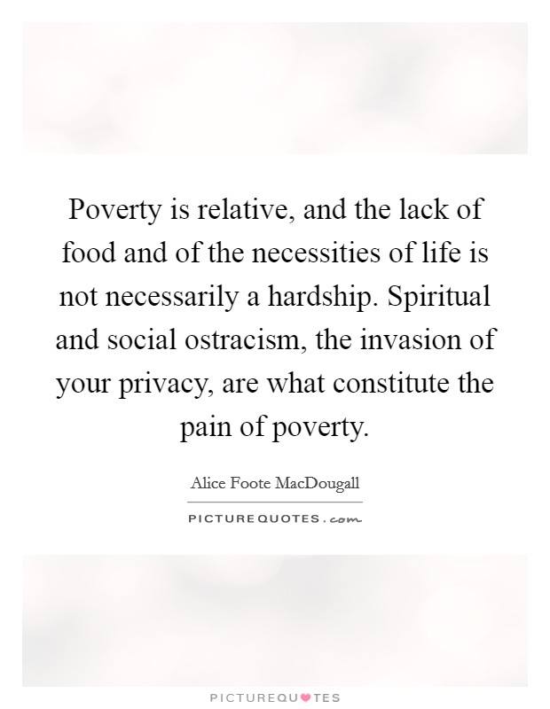 Poverty is relative, and the lack of food and of the necessities of life is not necessarily a hardship. Spiritual and social ostracism, the invasion of your privacy, are what constitute the pain of poverty Picture Quote #1
