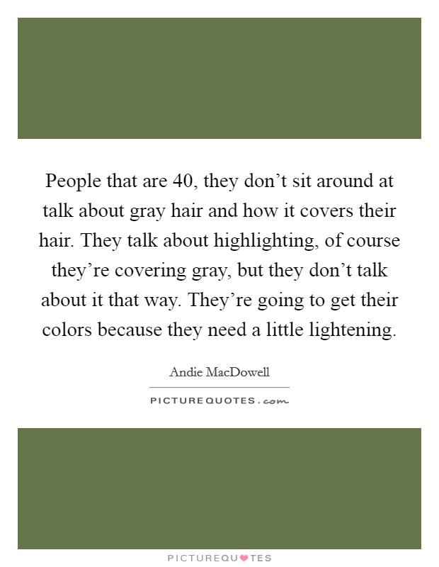 People that are 40, they don't sit around at talk about gray hair and how it covers their hair. They talk about highlighting, of course they're covering gray, but they don't talk about it that way. They're going to get their colors because they need a little lightening Picture Quote #1