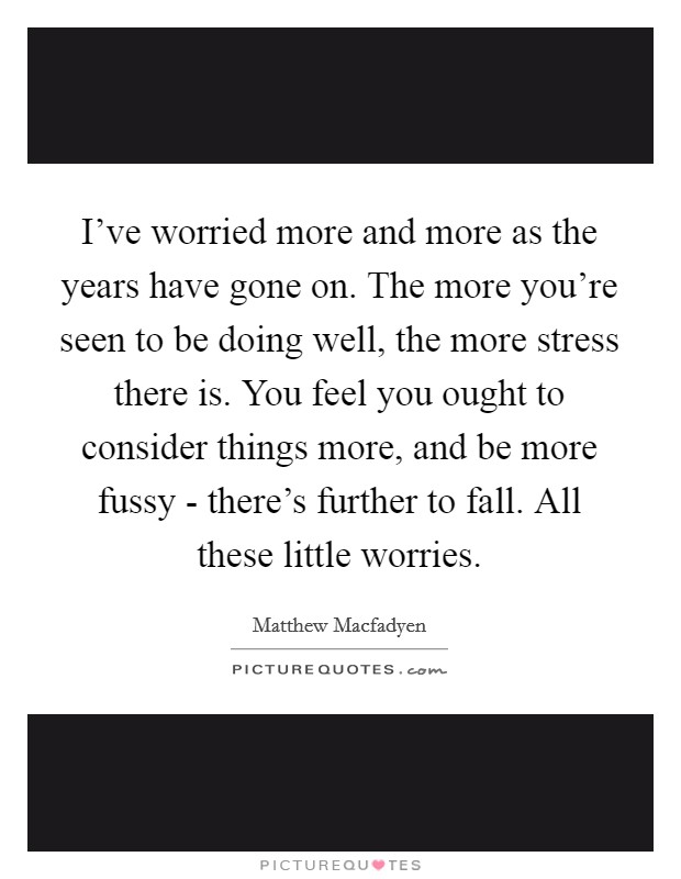 I've worried more and more as the years have gone on. The more you're seen to be doing well, the more stress there is. You feel you ought to consider things more, and be more fussy - there's further to fall. All these little worries Picture Quote #1
