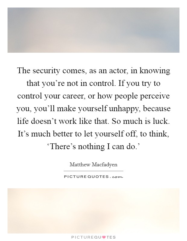The security comes, as an actor, in knowing that you're not in control. If you try to control your career, or how people perceive you, you'll make yourself unhappy, because life doesn't work like that. So much is luck. It's much better to let yourself off, to think, 'There's nothing I can do.' Picture Quote #1