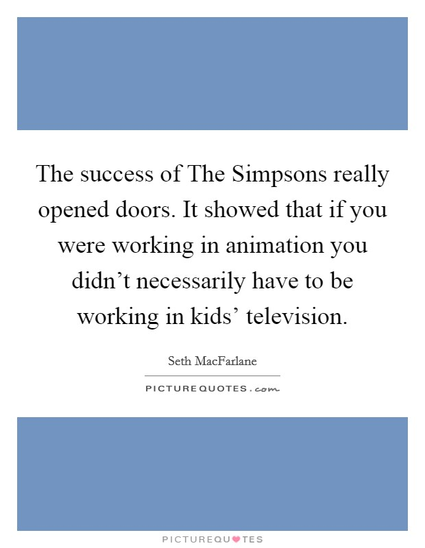 The success of The Simpsons really opened doors. It showed that if you were working in animation you didn't necessarily have to be working in kids' television Picture Quote #1