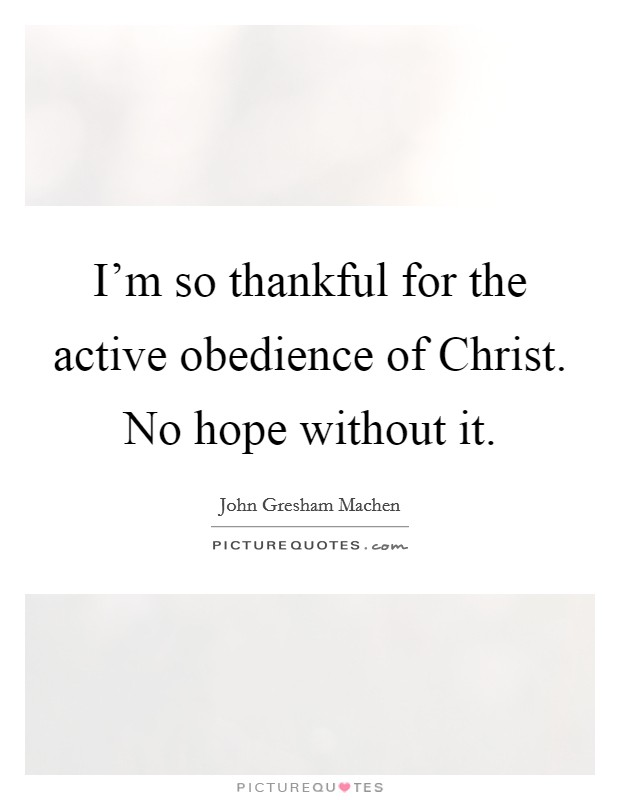 I'm so thankful for the active obedience of Christ. No hope without it Picture Quote #1