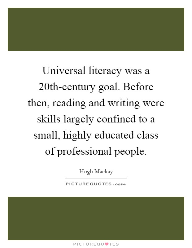 Universal literacy was a 20th-century goal. Before then, reading and writing were skills largely confined to a small, highly educated class of professional people Picture Quote #1
