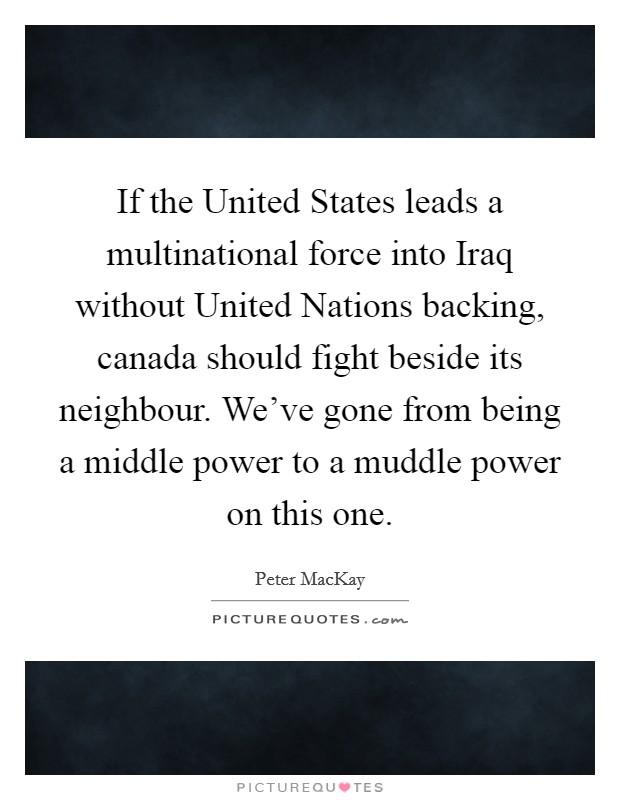 If the United States leads a multinational force into Iraq without United Nations backing, canada should fight beside its neighbour. We've gone from being a middle power to a muddle power on this one Picture Quote #1