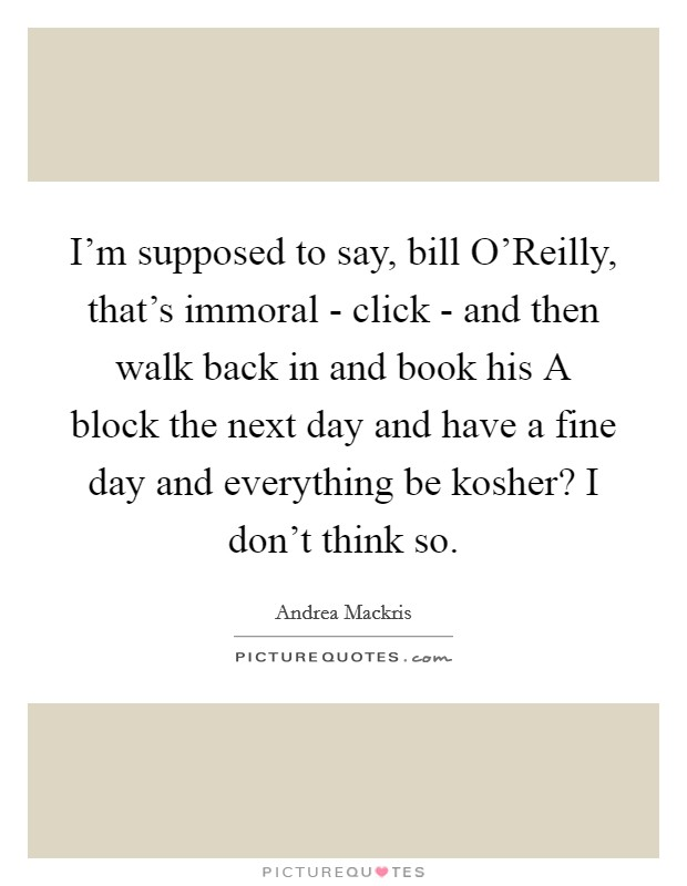 I'm supposed to say, bill O'Reilly, that's immoral - click - and then walk back in and book his A block the next day and have a fine day and everything be kosher? I don't think so Picture Quote #1