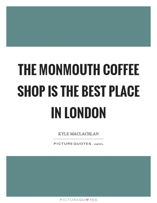 The Monmouth Coffee Shop is the best place in London Picture Quote #1