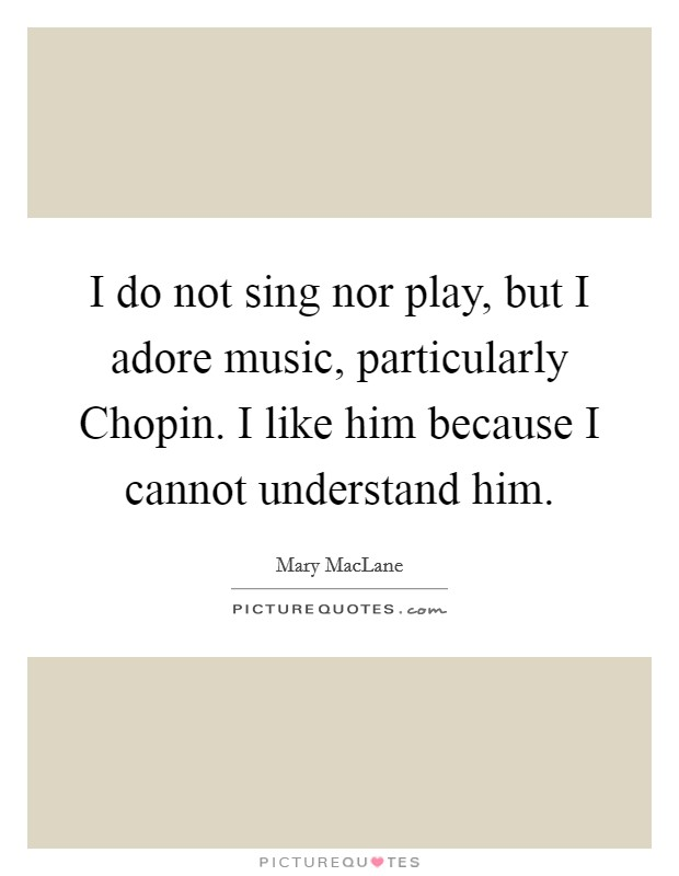 I do not sing nor play, but I adore music, particularly Chopin. I like him because I cannot understand him Picture Quote #1