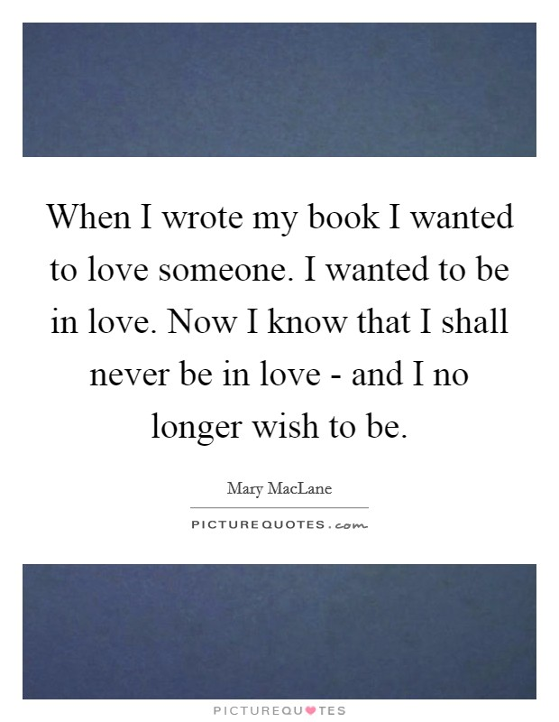 When I wrote my book I wanted to love someone. I wanted to be in love. Now I know that I shall never be in love - and I no longer wish to be Picture Quote #1