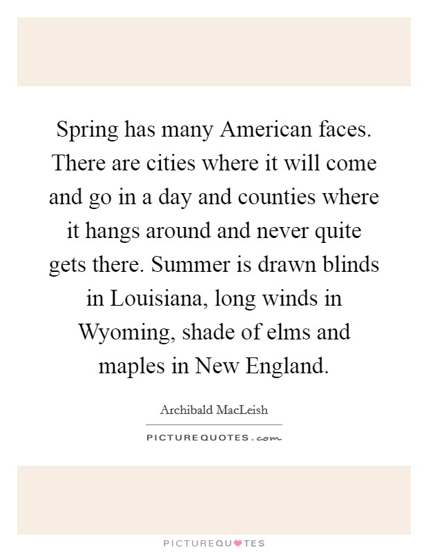 Spring has many American faces. There are cities where it will come and go in a day and counties where it hangs around and never quite gets there. Summer is drawn blinds in Louisiana, long winds in Wyoming, shade of elms and maples in New England Picture Quote #1