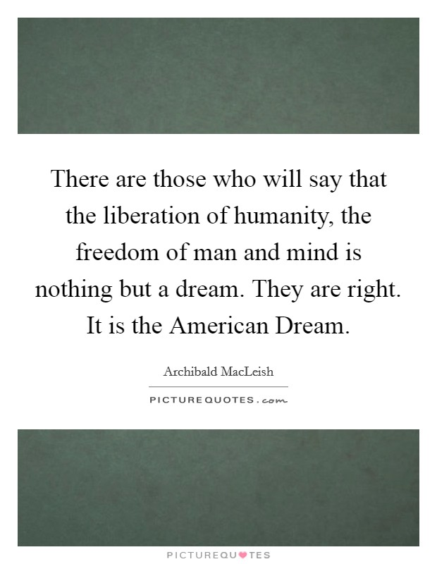 There are those who will say that the liberation of humanity, the freedom of man and mind is nothing but a dream. They are right. It is the American Dream Picture Quote #1