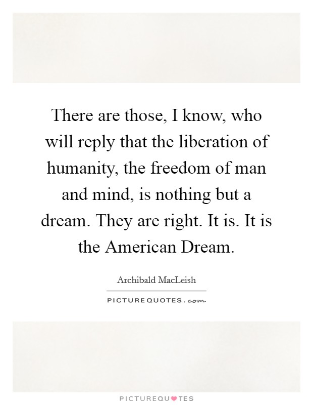 There are those, I know, who will reply that the liberation of humanity, the freedom of man and mind, is nothing but a dream. They are right. It is. It is the American Dream Picture Quote #1