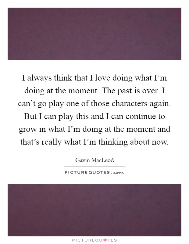 I always think that I love doing what I'm doing at the moment. The past is over. I can't go play one of those characters again. But I can play this and I can continue to grow in what I'm doing at the moment and that's really what I'm thinking about now Picture Quote #1